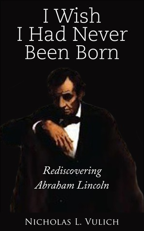 I Wish I Had Never Been Born: Rediscovering Abraham Lincoln  by  Nicholas L Vulich