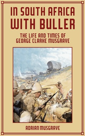 In South Africa with Buller: the Life and Times of George Clarke Musgrave Adrian Musgrave