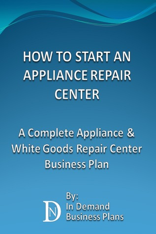 How To Start An Appliance Repair Center: A Complete Appliance & White Goods Repair Center Business Plan  by  Business Plans For Sale
