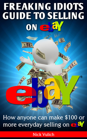 Freaking Idiots Guide To Selling On eBay: How Anyone Can Make $100 Or More Everyday Selling On Ebay Nick Vulich
