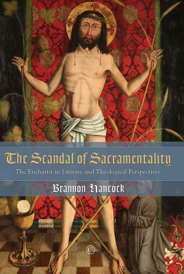 Scandal of Sacramentality: The Eucharist in Literary and Theological Perspectives  by  Brannon Hancock