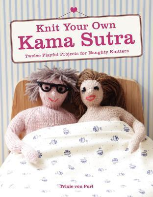 Knit Your Own Kama Sutra: Twelve Playful Projects for Naughty Knitters Trixie Von Purl