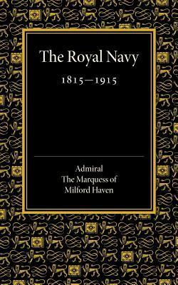 Royal Navy 1815 1915: The Rede Lecture 1918  by  Admiral the Marquess of Milford Haven