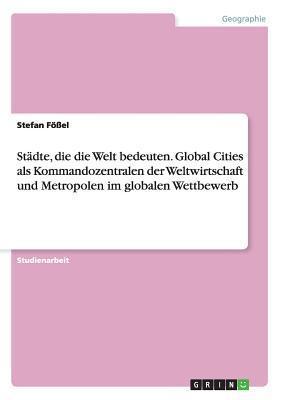 Stadte, Die Die Welt Bedeuten. Global Cities ALS Kommandozentralen Der Weltwirtschaft Und Metropolen Im Globalen Wettbewerb Stefan Fossel