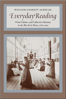 Everyday Reading: Print Culture and Collective Identity in the Ro de la Plata, 1780-1910  by  William G. Acree Jr.