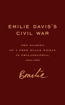 Emilie Daviss Civil War: The Diaries of a Free Black Woman in Philadelphia, 1863-1865 Emilie Frances Davis