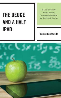 The Deuce and a Half iPad: An Educators Guide for Bringing Discovery, Engagement, Understanding, and Creativity Into Education Carrie Thornthwaite