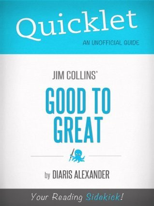 Quicklet on Jim Collins Good to Great (CliffNotes-like Book Summary, Review, Analysis)  by  Diaris Alexander