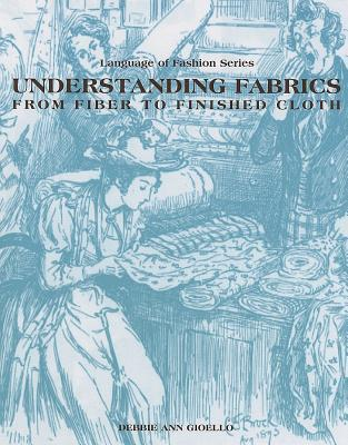 Understanding Fabrics: From Fiber to Finished Cloth  by  Debbie Ann Gioello
