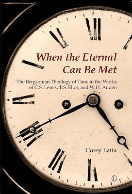 When the Eternal Can Be Met: The Bergsonian Theology of Time in the Works of C.S. Lewis, T.S. Eliot and W.H. Auden  by  Corey Latta
