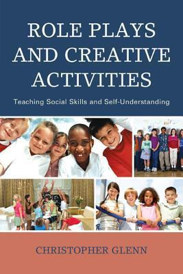Role Plays and Creative Activities: Teaching Social Skills and Self-Understanding  by  Christopher Glenn