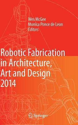 Robotic Fabrication in Architecture, Art and Design 2014  by  Sigrid Brell-Cokcan