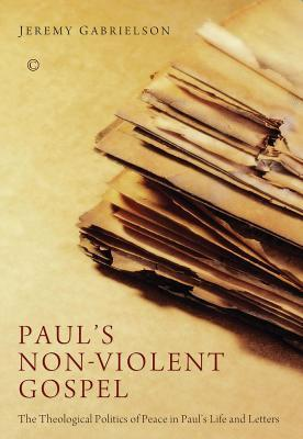 Pauls Non-Violent Gospel: The Theological Politics of Peace in Paul S Life and Letters  by  Jeremy Gabrielson