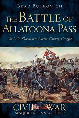 The Battle of Allatoona Pass: Civil War Skirmish in Bartow County, Georgia  by  Brad Butkovich