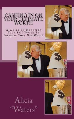 Cashing in on Your Ultimate Worth: A Guide to Honoring Your Self Worth to Increase Your Net Worth Alicia Waters