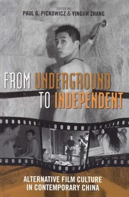 From Underground to Independent: Alternative Film Culture in Contemporary China  by  Paul G Pickowicz