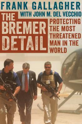 The Bremer Detail: Protecting the Most Threatened Man in the World  by  Frank Gallagher