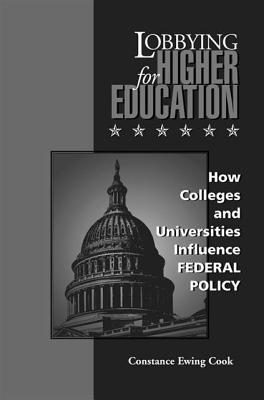 Lobbying for Higher Education: How Colleges and Universities Influence Federal Policy  by  Constance Ewing Cook