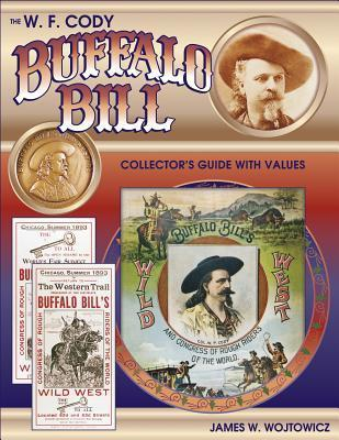 The W.F. Cody Buffalo Bill Collectors Guide with Values James W. Wojtowicz
