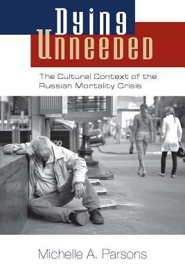 Dying Unneeded: The Cultural Context of the Russian Mortality Crisis Michelle A. Parsons