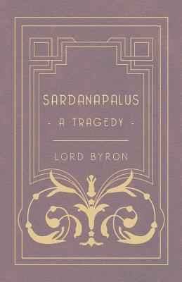 Sardanapalus, a Tragedy George Gordon Byron