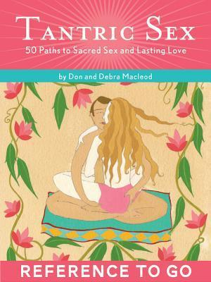 Tantric Sex: Reference to Go: 50 Paths to Sacred Sex and Lasting Love  by  Julianna Bright