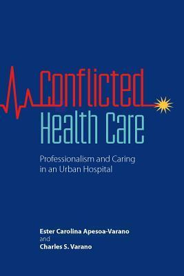 Conflicted Health Care: Professionalism and Caring in an Urban Hospital  by  Ester Carolina Apesoa-Varano