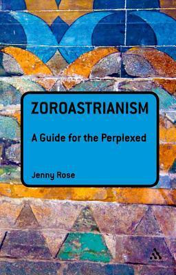 Zoroastrianism: A Guide for the Perplexed: A Guide for the Perplexed Jenny Rose