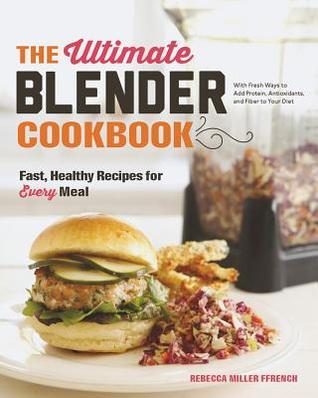 The Ultimate Blender Cookbook: Fast, Healthy Recipes for Every Meal  by  Rebecca Ffrench