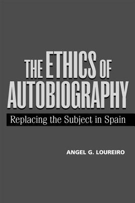 The Ethics of Autobiography: Replacing the Subject in Modern Spain Angel G. Loureiro