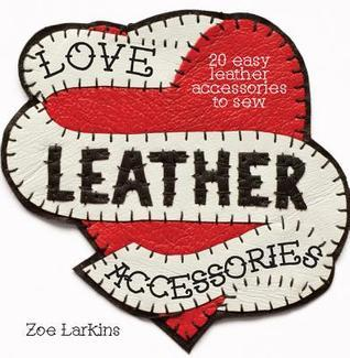 Love Leather Accessories: 20 Easy Leather Accessories to Sew  by  Zoe Larkins