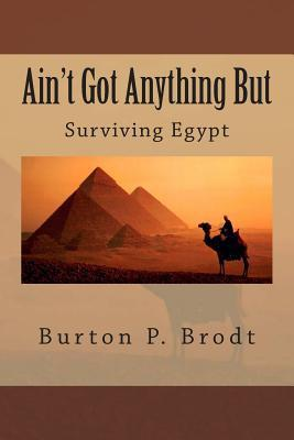 Aint Got Anything But: Surviving Egypt  by  Burton P. Brodt