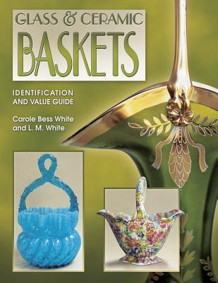 Glass & Ceramic Baskets: Identification and Value Guide  by  Carole Bess White
