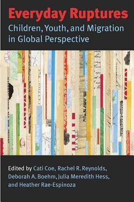 Everyday Ruptures: Children, Youth, and Migration in Global Perspective Cati Coe