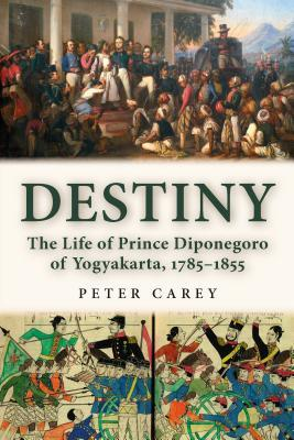 Destiny: The Life of Prince Diponegoro of Yogyakarta, 1785-1855 Peter  Carey