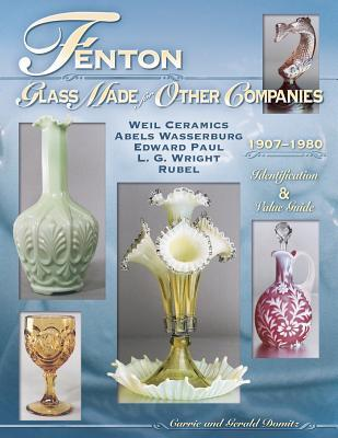Fenton Glass Made For Other Companies 1907-1980: Weil Ceramics, Abels Wasserburg, Edward Paul, L.G. Wright, Rubel Identification & Value Guide (Identification & Values (Collector Books))  by  Carrie Domitz