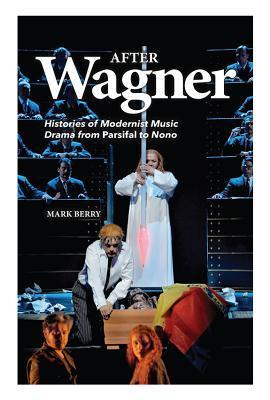 After Wagner: Histories of Modernist Music Drama from Parsifal to Nono  by  Mark Berry