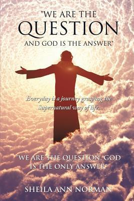 We Are the Question and God Is the Answer Sheila Ann Norman