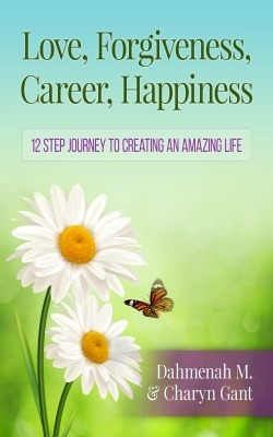 Love, Forgiveness, Career, Happiness - 12 Step Journey to Creating an Amazing Life  by  Dahmenah M.