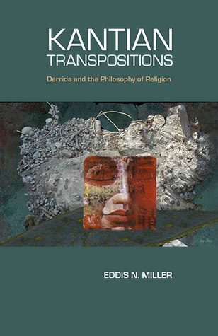 Kantian Transpositions: Derrida and the Philosophy of Religion  by  Eddis N. Miller