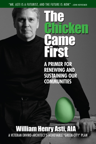 The Chicken Came First: A primer for renewing and sustaining our communities  by  William Henry Asti