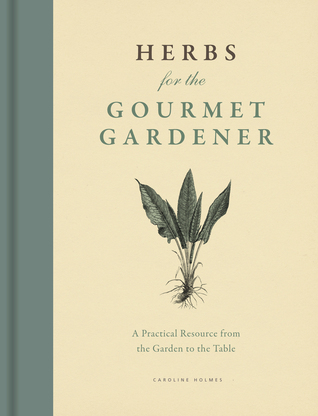 Herbs for the Gourmet Gardener: A Practical Resource from the Garden to the Table  by  Caroline Holmes