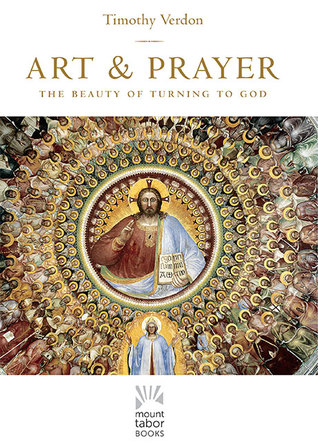 Art and Prayer: The Beauty of Turning to God Timothy Verdon
