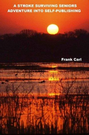 A STROKE SURVIVING SENIORS ADVENTURE INTO SELF PUBLISHING Frank Carl