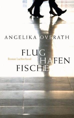 Flughafenfische: Roman  by  Angelika Overath