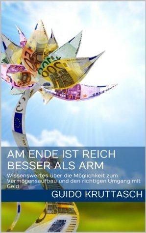 Am Ende ist reich besser als arm - Wissenswertes über die Möglichkeit zum Vermögensaufbau und den richtigen Umgang mit Geld Guido Kruttasch