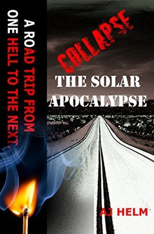 Collapse The Solar Apocalypse: A Road Trip from One Hell to the Next A.J. Helm