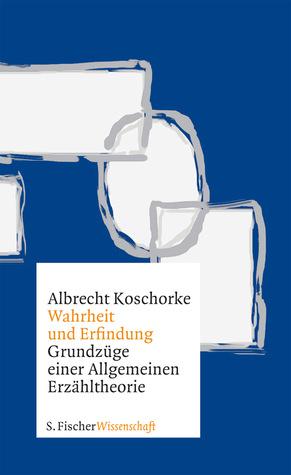 Wahrheit und Erfindung. Grundzüge einer Allgemeinen Erzähltheorie.  by  Albrecht Koschorke
