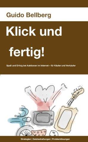 Klick und fertig!: Spaß und Erfolg bei Internet-Auktionen. Strategien, Geisteshaltungen, Problemlösungen.  by  Guido Bellberg
