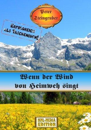 Wenn der Wind von Heimweh singt (Heimatroman 7) Peter Steingruber